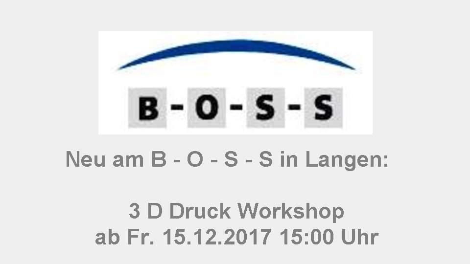 Neu am B - O - S - S in Langen:     3 D Druck Workshop